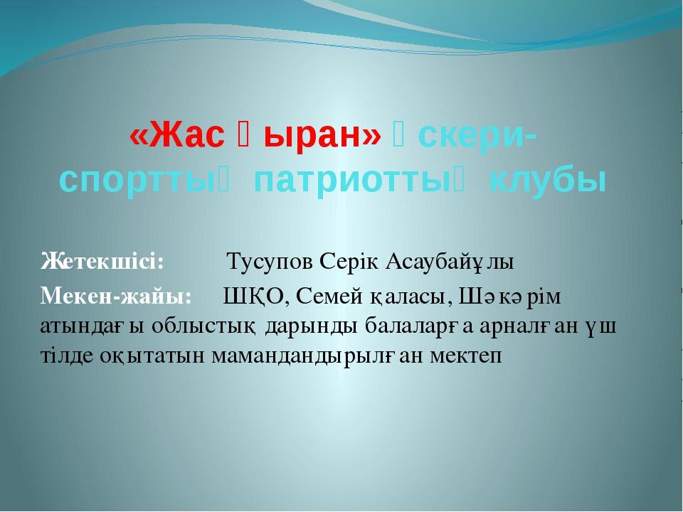 «Жас қыран» әскери-спорттық патриоттық клубы Жетекшісі: Тусупов Серік Асаубай...