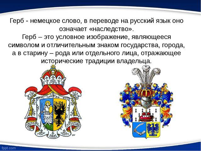 Герб - немецкое слово, в переводе на русский язык оно означает «наследство»....