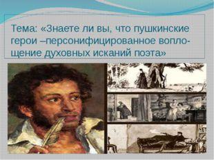 Тема: «Знаете ли вы, что пушкинские герои –персонифицированное вопло-щение ду