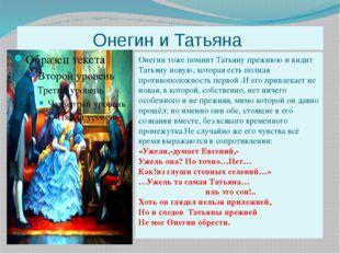 Онегин и Татьяна Онегин тоже помнит Татьяну прежнюю и видит Татьяну новую, к