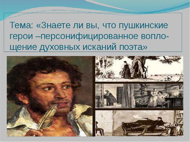 Тема: «Знаете ли вы, что пушкинские герои –персонифицированное вопло-щение ду...