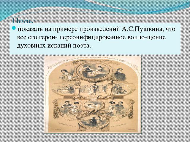 Цель: показать на примере произведений А.С.Пушкина, что все его герои- персо...