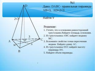 А В С D О М N №1 Дано: DABC- правильная пирамида АВ=3, AD=23 Найти:V Решение