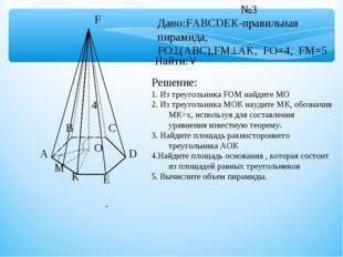 A B C D E K F O M №3 Дано:FABCDEK-правильная пирамида, FO(ABC),FМAK, FO=4,