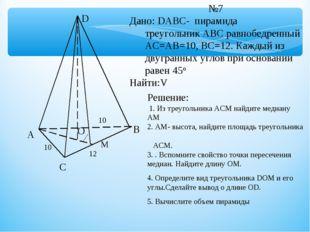 А С В D О 10 М №7 Дано: DABC- пирамида треугольник АВС равнобедренный АС=АВ=1