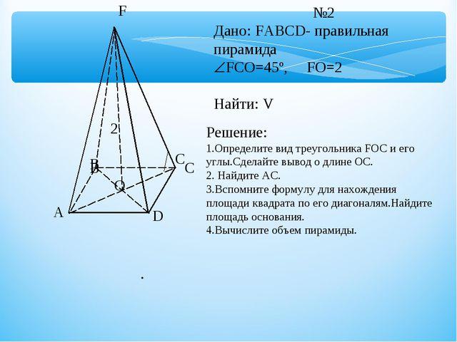A B C D F O №2 Дано: FABCD- правильная пирамида FCO=45º, FO=2 Найти: V B C 2...