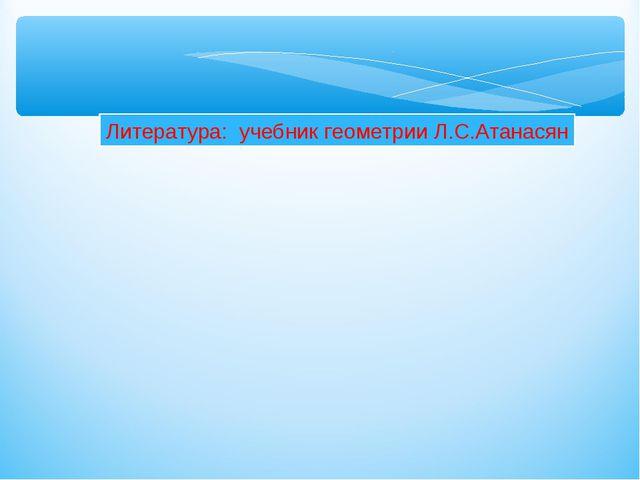 Литература: учебник геометрии Л.С.Атанасян