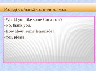 Рольдік ойын:2-топпен жұмыс -Would you like some Coca-cola? -No, thank you.