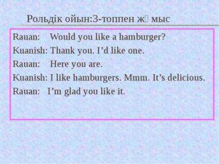Рольдік ойын:3-топпен жұмыс Rauan: Would you like a hamburger? Kuanish: Thank