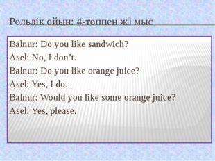 Рольдік ойын: 4-топпен жұмыс Balnur: Do you like sandwich? Asel: No, I don't.