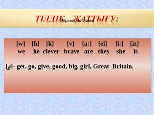 [w] [h] [k] [v] [a:] [ei] [i:] [iz] we he clever brave are they she is [g]- g