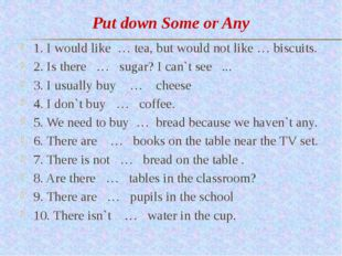 Put down Some or Any 1. I would like … tea, but would not like … biscuits. 2.