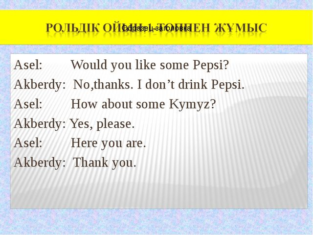 Asel: Would you like some Pepsi? Akberdy: No,thanks. I don't drink Pepsi. As...