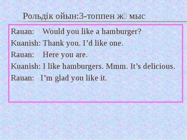 Рольдік ойын:3-топпен жұмыс Rauan: Would you like a hamburger? Kuanish: Thank...
