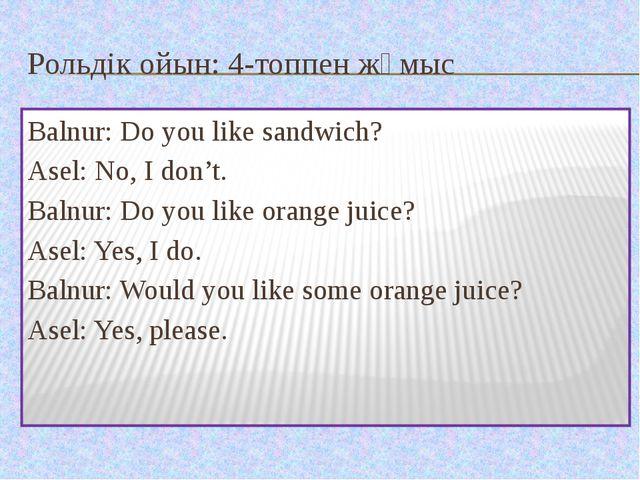 Рольдік ойын: 4-топпен жұмыс Balnur: Do you like sandwich? Asel: No, I don't....