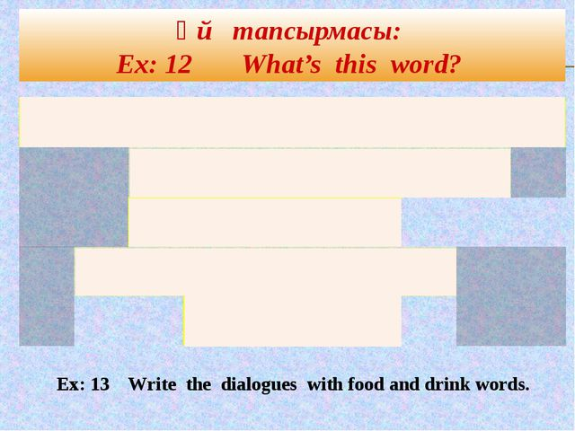 Үй тапсырмасы: Ex: 12 What's this word? Ex: 13 Write the dialogues with food...