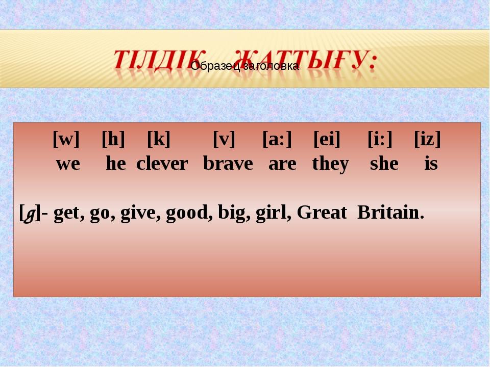 [w] [h] [k] [v] [a:] [ei] [i:] [iz] we he clever brave are they she is [g]- g...