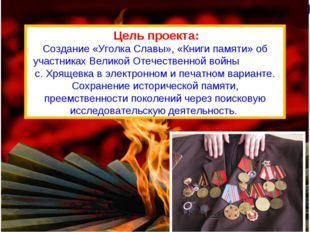 Цель проекта: Создание «Уголка Славы», «Книги памяти» об участниках Великой
