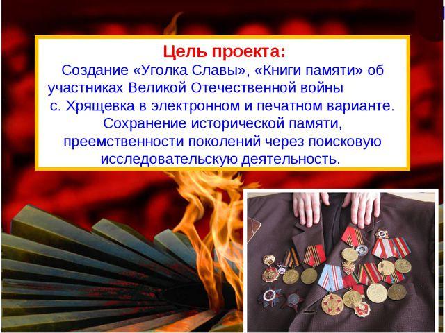 Цель проекта: Создание «Уголка Славы», «Книги памяти» об участниках Великой...