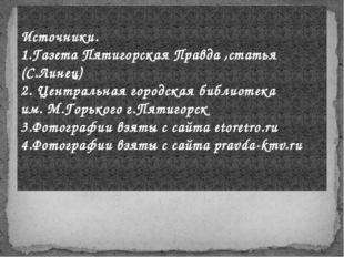 Источники. 1.Газета Пятигорская Правда ,статья (С.Линец) 2. Центральная город