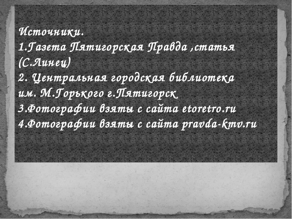 Источники. 1.Газета Пятигорская Правда ,статья (С.Линец) 2. Центральная город...