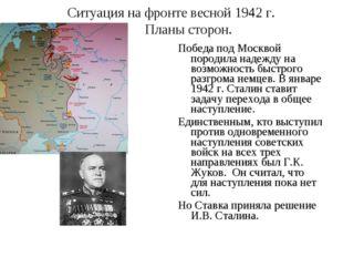 Ситуация на фронте весной 1942 г. Планы сторон. Победа под Москвой породила н
