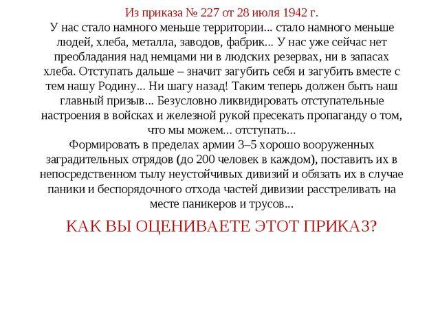 КАК ВЫ ОЦЕНИВАЕТЕ ЭТОТ ПРИКАЗ? Из приказа № 227 от 28 июля 1942 г. У нас стал...