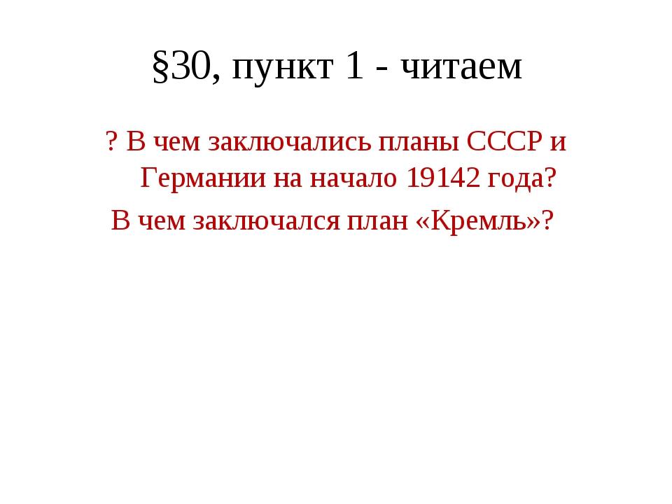 §30, пункт 1 - читаем ? В чем заключались планы СССР и Германии на начало 191...