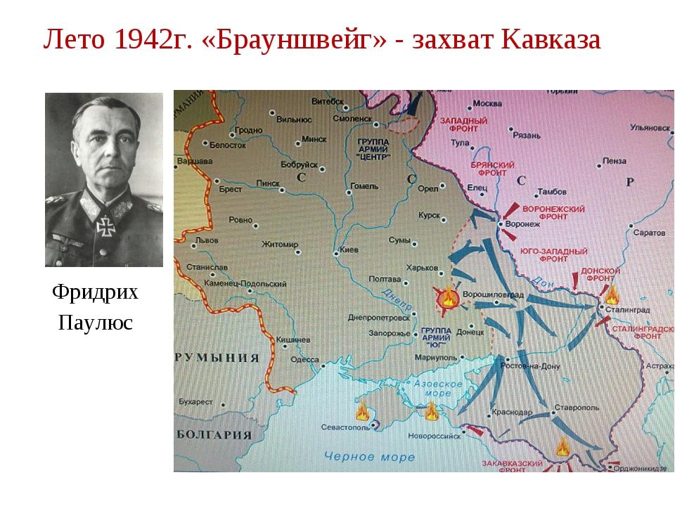 Лето 1942г. «Брауншвейг» - захват Кавказа Фридрих Паулюс