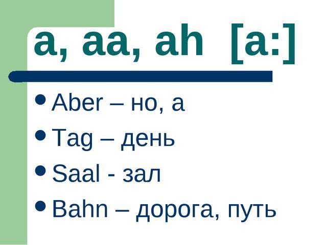 a, aa, ah [a:] Aber – но, а Tag – день Saal - зал Bahn – дорога, путь