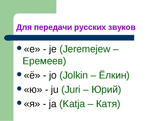 Для передачи русских звуков «е» - je (Jeremejew – Еремеев) «ё» - jo (Jolkin –...