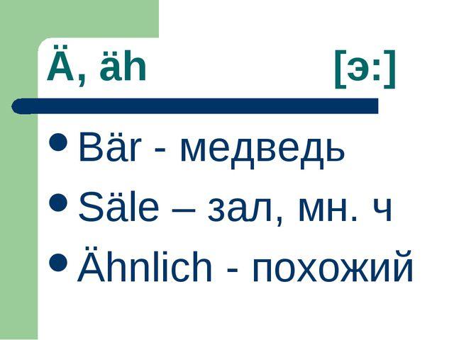 Ä, äh [э:] Bär - медведь Säle – зал, мн. ч Ähnlich - похожий