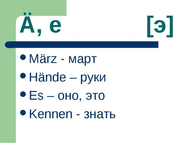 Ä, e [э] März - март Hände – руки Es – оно, это Kennen - знать