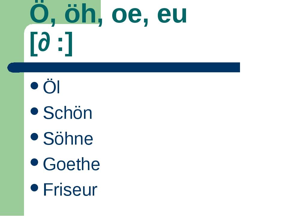 Ö, öh, oe, eu [ɵ:] Öl Schön Söhne Goethe Friseur