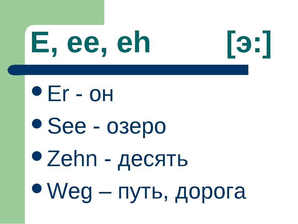 E, ee, eh [э:] Er - он See - озеро Zehn - десять Weg – путь, дорога