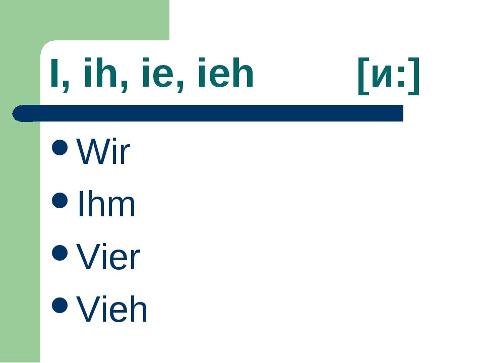 I, ih, ie, ieh [и:] Wir Ihm Vier Vieh