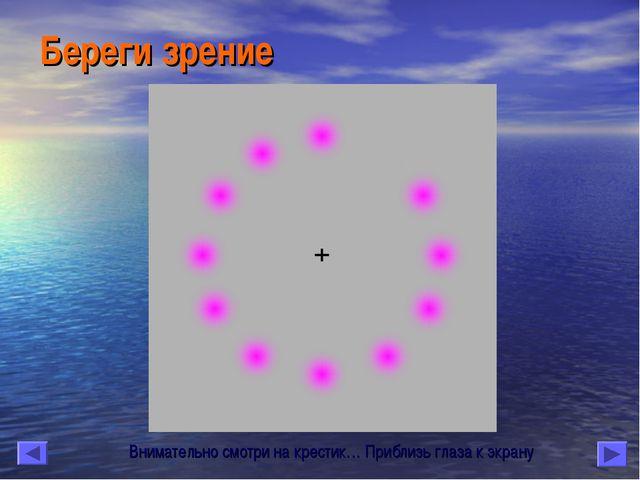 Береги зрение Внимательно смотри на крестик… Приблизь глаза к экрану