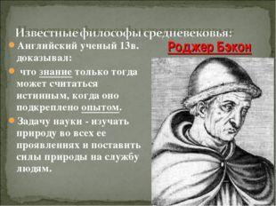 Английский ученый 13в. доказывал: что знание только тогда может считаться ист