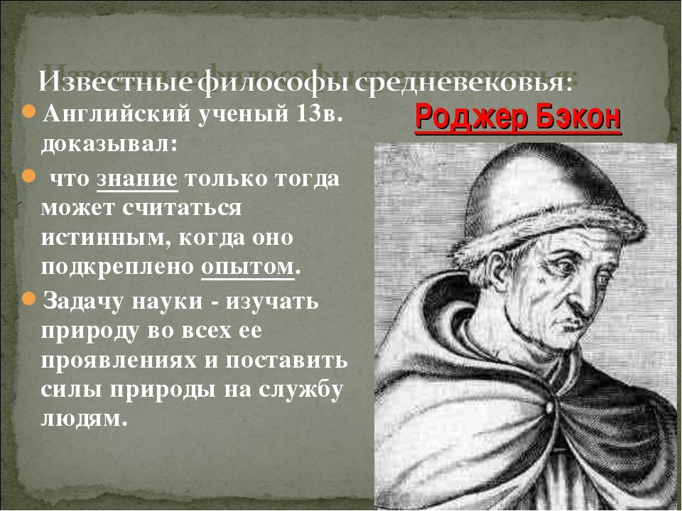Английский ученый 13в. доказывал: что знание только тогда может считаться ист...