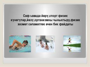 Саф һавада йөрү,спорт физик күнегүләр,йөзү,организмны чыныктыру,физик хезмәт