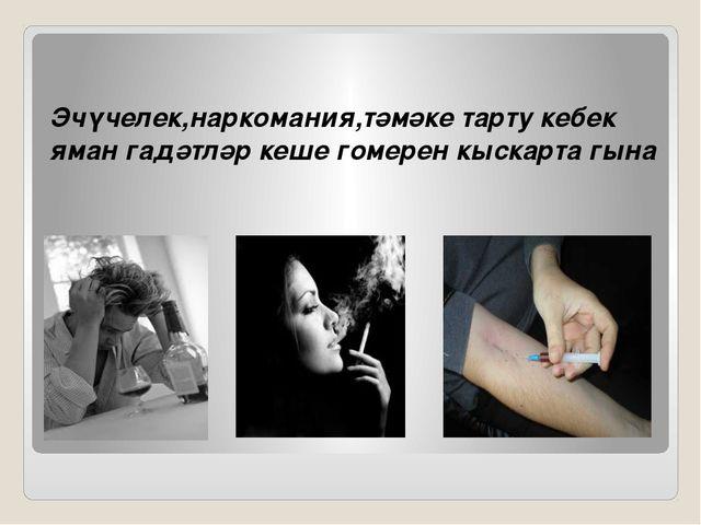 Эчүчелек,наркомания,тәмәке тарту кебек яман гадәтләр кеше гомерен кыскарта гына