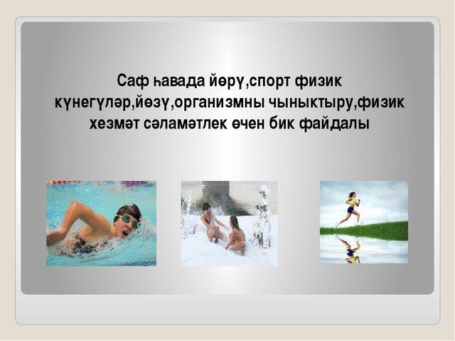 Саф һавада йөрү,спорт физик күнегүләр,йөзү,организмны чыныктыру,физик хезмәт...