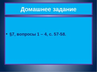 Домашнее задание §7, вопросы 1 – 4, с. 57-58.