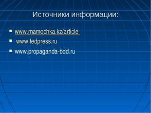 Источники информации: www.mamochka.kz/article www.fedpress.ru www.propaganda