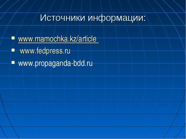 Источники информации: www.mamochka.kz/article www.fedpress.ru www.propaganda...