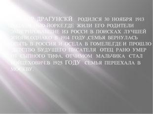 ВИКТОР ДРАГУНСКЙ РОДИЛСЯ 30 НОЯБРЯ 1913 ГОДА В НЬЮ-ЙОРКЕ,ГДЕ ЖИЛИ ЕГО РОДИТЕ