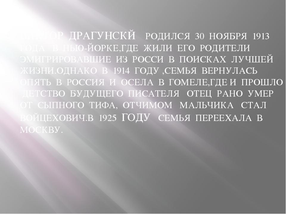 ВИКТОР ДРАГУНСКЙ РОДИЛСЯ 30 НОЯБРЯ 1913 ГОДА В НЬЮ-ЙОРКЕ,ГДЕ ЖИЛИ ЕГО РОДИТЕ...