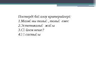 Постерді бағалау критерийлері: 1.Мазмұны толық, толық емес 2.Эстетикалық жағы