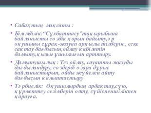 """Сабақтың мақсаты : Білімділік:""""Сұхбаттасу""""тақырыбына байланысты сөздік қорын"""