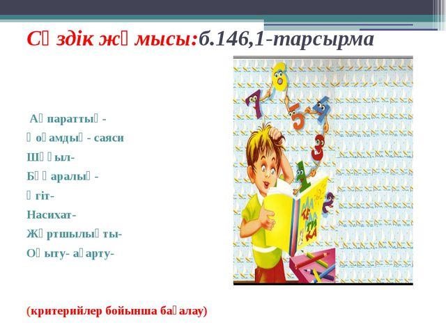 Сөздік жұмысы:б.146,1-тарсырма Ақпараттық- Қоғамдық- саяси Шұғыл- Бұқаралық-...